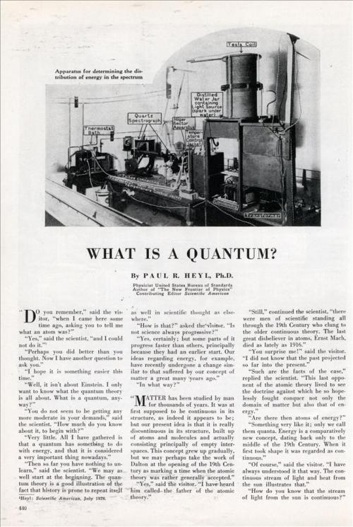 "{ WHAT IS A QUANTUM? }(Dec. 1930) By PAUL R. HEYL, Ph.D. Physicist United States Bureau of Standards, Author of ""The New Frontier of Physics"", Contributing Editor Scientific American  …""And Planck's theory straightened out this discrepancy?"" ""Perfectly. On the quantum theory we suppose that energy is made up of atoms or quanta. Less than one quantum can not be absorbed or emitted by a body, and all emission or absorption must be in multiples of this fundamental quantum."" The visitor looked blank. ""It is something like our money system,"" continued the scientist. ""The smallest amount we can pay anybody is one cent, and any amount that changes hands must be a multiple of one cent. Now suppose your income was small, say one cent per hour, and that your creditors were pressing you. All you could do would be to pay out one cent now and then. This corresponds to the case of iron slightly heated. The influx of heat is not rapid, and the iron can emit only quanta of low frequencies—coins of low value. If your income was more rapid you might be able to pay out nickels or even dimes occasionally along with the cents. So as the iron is more intensely heated it is able to emit quanta of higher frequencies along with the lower ones.""…"