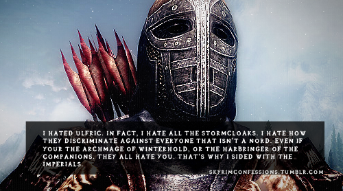"skyrimconfessions:   ""I hated Ulfric. In fact, I hate all the Stormcloaks. I hate how they discriminate against everyone that isn't a Nord. Even if your the Archmage of Winterhold, or the Harbringer of the Companions. They all hate you. That's why I sided with the Imperials."" http://skyrimconfessions.tumblr.com"