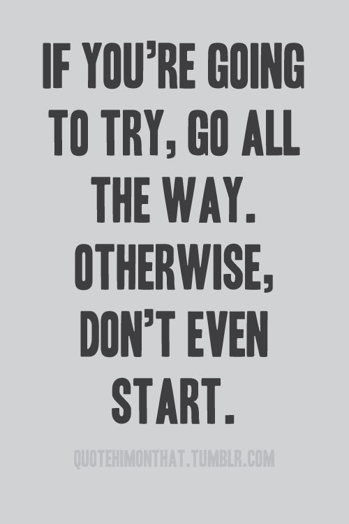"quotehimonthat:  ""If you're going to try, go all the way. Otherwise, don't even start. This could mean losing girlfriends, wives, relatives and maybe even your mind. It could mean not eating for three or four days. It could mean freezing on a park bench. It could mean jail. It could mean derision. It could mean mockery—isolation. Isolation is the gift. All the others are a test of your endurance, of how much you really want to do it. And, you'll do it, despite rejection and the worst odds. And it will be better than anything else you can imagine. If you're going to try, go all the way. There is no other feeling like that. You will be alone with the gods, and the nights will flame with fire. You will ride life straight to perfect laughter. It's the only good fight there is."" ― Charles Bukowski, Factotum"