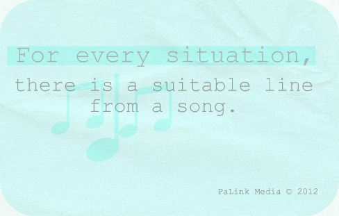 For every situation, there is a suitable line from a song.