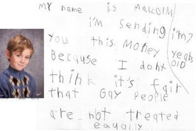 """A seven-year-old has donated $140 to the Los Angeles Gay and Lesbian Center and the Human Rights Campaign Foundation (HRC) because he doesn't think it's right for gay people not to be treated equally.  The child, Malcolm, was given $140 by his parents to donate to the charity of his choice. He chose to split the money between the gay centre and the HRC.  A note from the boy's mother said: ""To teach the importance of improving the world around him, Malcolm was given $140 to give away to the charity of his choice. After hearing a story on the radio about the mistreatment of gays and lesbians, Malcolm became both upset and curious about the issue…to help, he chose to split his money between the L.A. Gay & Lesbian Center and the Human Rights Campaign Foundation.""  A 7 year old is mature and compassionate enough not to hate and have prejudices against people because of sexual orientation, doesn't that show that the rest of us need to stop hating on people?"""