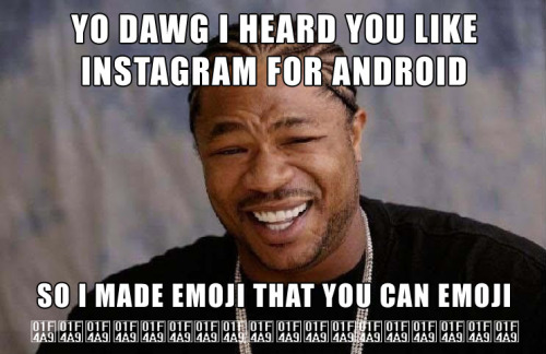 YO DAWG I HEARD YOU LIKE INSTAGRAM FOR ANDROID SO I MADE EMOJI THAT YOU CAN EMOJI 💩💩💩💩💩💩💩💩💩💩