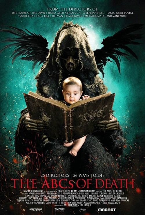 Poster for THE ABCs OF DEATH The film contains 26 chapters and features the following filmmakers: Angela Bettis (Girl, Interrupted)  Hélène Cattet (Amer) Ernesto Díaz Espinoza (Mirageman) Jason Eisener (Hobo with a Shotgun) Bruno Forzani (Amer) Adrián García Bogliano (Cold Sweat) Xavier Gens (Hitman) Noboru Iguchi (The Machine Girl) Thomas Cappelen Malling (Norwegian Ninja) Jorge Michel Grau (We Are What We Are) Yoshihiro Nishimura (Tokyo Gore Police) Banjong Pisanthanakun (Shutter) Simon Rumley (Red White & Blue) Marcel Sarmiento (Deadgirl) Jon Schnepp (The Venture Bros.) Srdjan Spasojevic (A Serbian Film) Timo Tjahjanto (Macabre) Andrew Traucki (The Reef) Nacho Vigalondo (Timecrimes) Jake West (Doghouse) Ti West (The Innkeepers) Ben Wheatley (Kill List) Adam Wingard (V/H/S) Mikael Wulff (Pandaerne) Yûdai Yamaguch (Battlefield Baseball)  Lee Hardcastle (Done in 60 Seconds, With Clay)