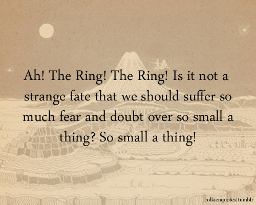 """Ah! The Ring!"" said Boromir, his eyes lighting. ""The Ring! Is it not a strange fate that we should suffer so much fear and doubt over so small a thing? So small a thing!"""