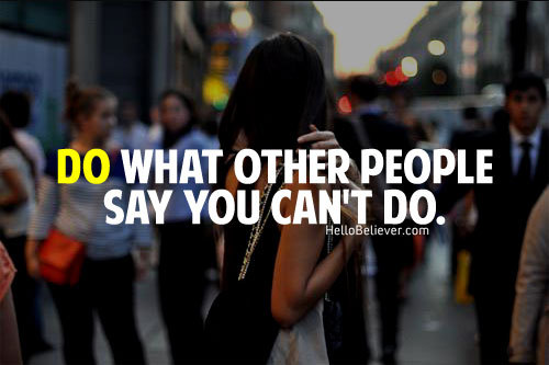 Do what other people say you can't do.