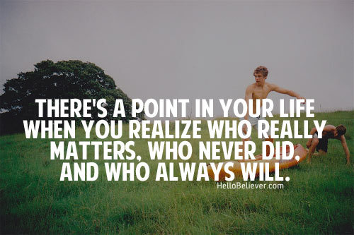 There's a point in your life when you realize who really matters, who never did and who always will.