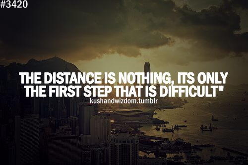 The distance is nothing. It's only the first step that is difficult.