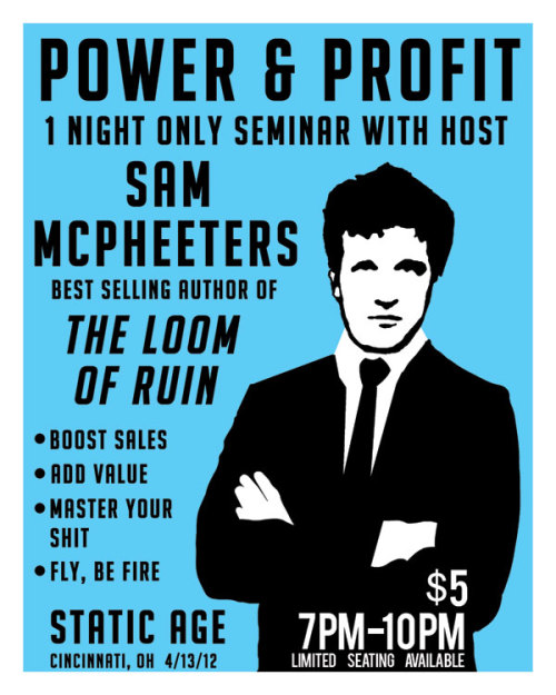 Friday the 13th of April! 2012!Static Age gallery presents…SAM McPHEETERS!www.sammcpheeters.com…of bizarre punk notoriety in Born Against, Men's Recovery Project, Wrangler Brutes, columnist for Vice magazine, and writer of new novel LOOM of RUIN!~ Sam McPheeters spoken word performance & book signing for LOOM of RUIN~ Sam McPheeters & Neil Burke (also of Men's Recovery Project) screenprint artshowwww.neilburke.net~ weirdo hxc punk soundtrack by selectors DJ Inhuman (of DIY goth nite infamy) and DJ White Walls (local deviants)Static Age1334 Main StreetCincinnati7pm$5 All Ages!(free after 10pm for artshow reception, party til midnite)Sam McPheeters www.sammcpheeters.comNeil Burke www.neilburke.netSouthpaw Prints www.southpawprints.comRealicide Youth Records www.realicide.comCincinnati DIY www.cincydiy.org