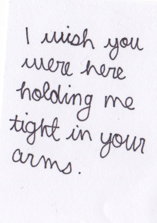 I wish you were here holding me tight in your arms.