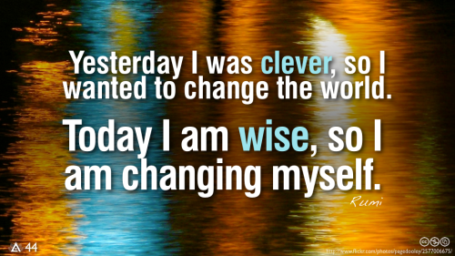 Yesterday I was clever, so I wanted to change the world. Today I am wise, so I am changing myself. — Rumi
