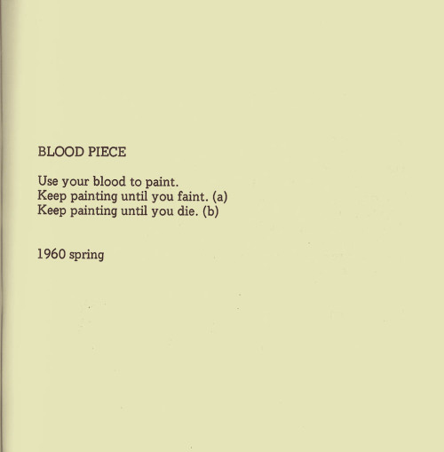 "1000scientists:  Blood Piece by Yoko Ono  From Whitney Frank's ""Instructions for Destruction: Yoko Ono's Performance Art"":  Painting with one's own blood is simultaneously a deeply personal act, as the artist uses a foundational substance of life to paint, and an extremely violent act as death is the final stroke of the painting. Ono of course, did not intend for people to literally complete this instruction; but she herself originally composed Blood Piece with her pricked finger. This piece also relates to Fluxus values and practice because with her instruction to paint with one's own blood, Ono illuminates the absurdity of being so serious about art production that one is willing to die for it—a seriousness projected in Western modern art and the source of Fluxus's counternarrative. Blood Piece is a macabre demonstration that shows how anyone can become an artist since the tools are already within each person. In this case, it is not natural talent running through an artist's veins that makes them worthy of recognition, but rather the blood, a basic feature of life all humans share, is an artistic medium worth exploring."