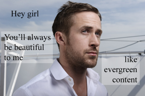 Hey girl, You'll always be beautiful to me, like evergreen content http://www.wolf-howl.com/seo/evergreen-content/