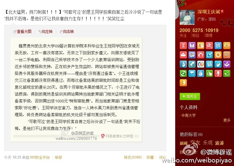 "Rumor: Peking University graduate with failed start-up initiative killed local Communication Bureau official  Refuted: 100% fabricared Rumor power: 2/5 Original weibo post: 6389 retweets  On April 2, 2012, a Weibo post emerged about a tragic story where a recent Peking University graduate Mr.Wang went back to his hometown after failing to land a job in Beijing. He then started a children education website. But local Communication Bureau shut down his website, saying that education related websites required permits. Wang then filed 3 applications at the Bureau, which were all rejected. However, he was told that if he was willing to pay a 1000 permit-approval fee, he would get what he wanted. Instead of paying the fee, Wang took a knife and stabbed an official responsible for approving permits at the local Communication Bureau to death. To add more color to the story, Wang's last words when he turned himself in were. ""I have no regret for they took away my right to make a living independently."" The story was then found to be in existence since 2009 and 100% fabricated. However, it depicts a tragic underdog-standing-against-corrupted government story that many Chinese find easy to relate to."
