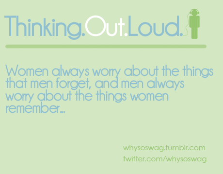 Women always worry about the things men forget, and men always worry about the things women remember…