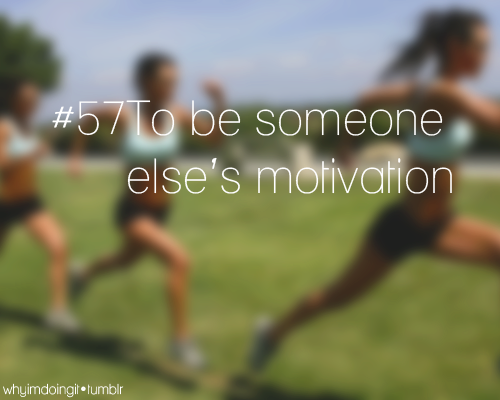 whyimdoingit:  #57 To be someone else's motivation