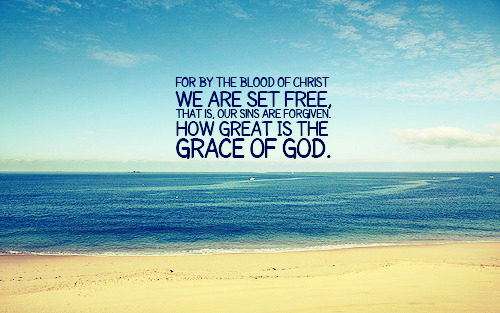 """For by the blood of Christ we are set free, that is, our sins are forgiven. How great is the grace of God."""