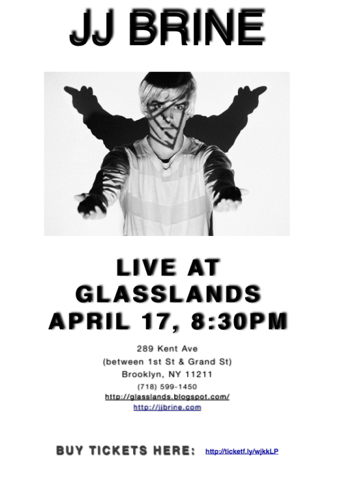 Come see JJ Brine performing live at Glasslands on April 17, 8:30PM.  He's opening for the Dearloves and Rosemary.  There will also be a live art installation by the lovely Lena Marquise, who is currently representing the human face of Chloé, Brine's somewhat elusive sister. Facebook event page:  http://www.facebook.com/events/193736724069470/ BUY YOUR TICKETS HERE:  http://ticketf.ly/wjkkLP Are you coming to the party?