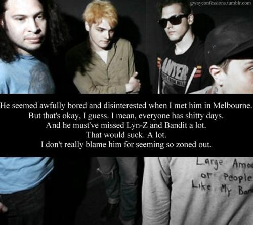 Text: He seemed awfully bored and disinterested when I met him in Melbourne. But that's okay, I guess. I mean, everyone has shitty days. And he must've missed Lyn-Z and Bandit a lot. That would suck. A lot. I don't really blame him for seeming so zoned out.