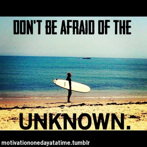 Don't be afraid of the unknown.