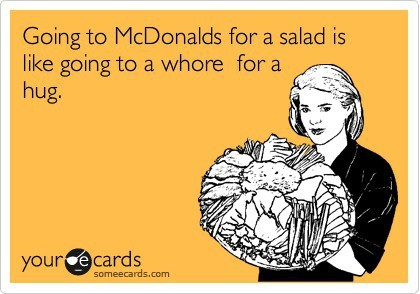 Going to McDonalds for a salad is like going to a whore for a hug. ;) Word! For clarification… whore (noun): a woman who engages in sexual acts for money : prostitute…  ;)