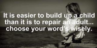 it is easier to build up a child than it is to repair an adult … choose your words wisely