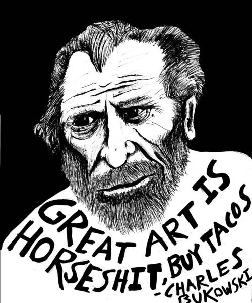 GREAT ART IS HORSESHIT. BUY TACOS. -CHARLES BUKOWSKI