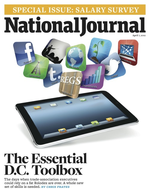 The cover of the April 7, 2012 issue of National Journal. The Essential D.C. Toolbox: The days when trade-association executives could rely on a fat Rolodex are over. A whole new set of skills is needed.  By Chris Frates