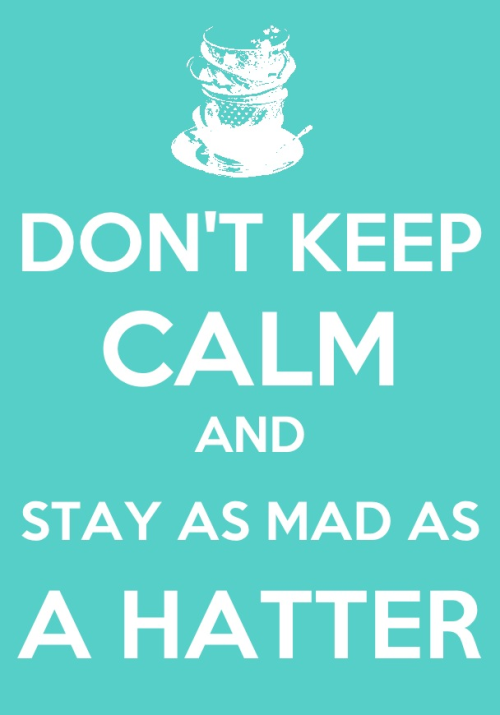 mrslovettspieshop:  Don't keep calm and stay as mad as a hatter!