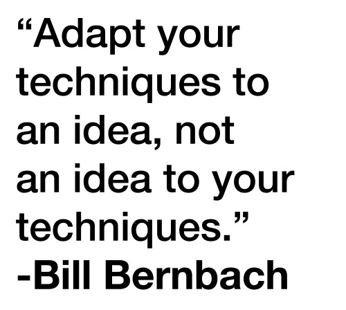 Weekly Quote #2 This one comes from legendary Manhattan ad man Bill Bernbach, co-founder of DDB who are most famous for their 'think small' VW ads from the 50's and 60's. This quote is brilliant, and something I strongly believe in for graphic design. How you do something should be determined by what it is you are trying to do, you need to spend time thinking and working out what makes sense and is relevant to the specific problem. Rather than doing what is trendy or what you like doing. Having a specific style or technique won't be the right fit for every design brief.