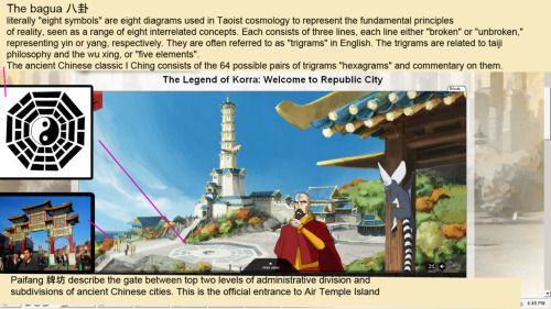 "atla-annotated:  Air Temple Island  The mosaic we see on the left hand side is laid out in the shape of a bagua.   The bagua 八卦 literally ""eight symbols"") are eight diagrams used in Taoist cosmology to represent the fundamental principles of reality, seen as a range of eight interrelated concepts. Each consists of three lines, each line either ""broken"" or ""unbroken,"" representing yin or yang, respectively. Due to their tripartite structure, they are often referred to as ""trigrams"" in English.They are related to taiji philosophy and the wu xing, or ""five elements"".The relationships between the trigrams are represented in two arrangements, the Primordial (先天八卦), ""Earlier Heaven""[2] or ""Fuxi"" bagua (伏羲八卦), and the Manifested (後天八卦), ""Later Heaven,""[2] or ""King Wen"" bagua. The ancient Chinese classic I Ching consists of the 64 possible pairs of trigrams (called ""hexagrams"") and commentary on them.  The gate to the island is a paifang.   牌坊 Paifang originally was a collective term used to describe the top two levels of administrative division and subdivisions of ancient Chinese city. The largest division within a city in ancient China was a Fang (坊), equivalent to current day precinct. Each fang was enclosed by walls or fences, and the gates of these enclosure were shut and guarded every night. Each fang was further divided into several Pai (牌; literally ""placard""), which is equivalent to current day (unincorporated) community. Each pai in turn, contained an area including several hutongs (alleyways). This system of urban administrative division and subdivision reached an elaborate level during Tang Dynasty, and was remained in the following dynasties. For example, during Ming Dynasty, Beijing was divided into a total of 36 fangs. Originally, the word paifang was used as a term to describe the gate of a fang and the marker for an entrance of a building complex or a town; but by the Song Dynasty, a paifang had evolved into a purely decorative monument.    From the Official Nick Page"