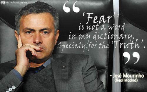 """Fear is not a word in my dictionary. Specially, for the truth.""- José Mourinho"