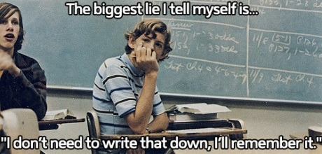 justforgag:   School life: I don't need to write that down, I'm a genius.