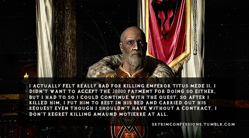 "skyrimconfessions:  ""I actually felt really bad for killing Emperor Titus Mede II. I didn't want to accept the 20000 payment for doing so either, but I had to so I could continue with the quest. So after I killed him, I put him to rest in his bed and carried out his request even though I shouldn't have without a contract. I don't regret killing Amaund Motierre at all."" http://skyrimconfessions.tumblr.com  He took his death like a real emperor. He deseverd to be treated with respect.And of course, i killed that son of a bitch Motierre, the least i could do."
