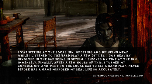"skyrimconfessions:  ""I was sitting at the local Inn, ordering and drinking mead while I listened to the bard play a few ditties. I got heavily involved in the bar scene in Skyrim. I enjoyed my time at the Inn immensely. Finally, after a few hours of this, I turned my console off and went to the local bar to see a band play. Never before has a game mirrored my real life so accurately."" http://skyrimconfessions.tumblr.com"
