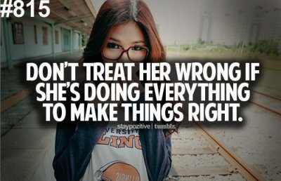 "So damn true. Guys and girls ALWAYS keep this in mind. ""always treat her right,  if not there is always some one else, who will treat her better."""