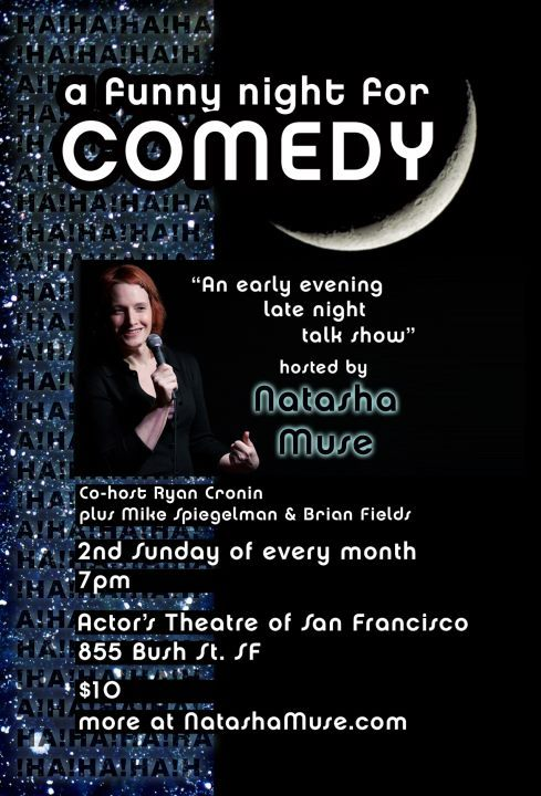 4/8. A Funny Night for Comedy @ Actors Theater. 855 Bush St. SF. $10. Featuring Nato Green, Dhaya Lakshminarayanan, Justin Lucas, Natasha Muse, Ryan Cronin, Mike Spiegelman, Kelly Anneken and Brian Fields. Tickets Available: Here.   Join Host Natasha Muse and her side-kick Ryan Cronin as they welcome a variety of stand-up comedians to the stage, and then ask them a variety of strange questions. It's like a late-night talk show, except it's in the early-evening. and it's not on television. And it's funny. With the Mike Spiegelman Cacophonous Euphoria Band, Kelly the stage manager, and Brian Fields on the signs!