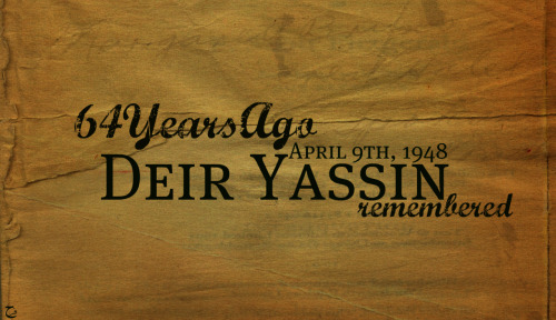 Deir Yassin RememberedEarly in the morning of April 9, 1948, commandos of the Irgun (headed by Menachem Begin) and the Stern Gang attacked Deir Yassin, a village with about 750 Palestinian residents. The village lay outside of the area to be assigned by the United Nations to the Jewish State; it had a peaceful reputation. But it was located on high ground in the corridor between Tel Aviv and Jerusalem. Deir Yassin was slated for occupation under Plan Dalet and the mainstream Jewish defense force, the Haganah, authorized the irregular terrorist forces of the Irgun and the Stern Gang to perform the takeover.In all over 100 men, women, and children were systematically murdered. Fifty-three orphaned children were literally dumped along the wall of the Old City, where they were found by Miss Hind Husseini and brought behind the American Colony Hotel to her home, which was to become the Dar El-Tifl El-Arabi orphanage. Part of the struggle for self-determination by Palestinians has been to tell the truth about Palestinians as victims of Zionism. For too long their history has been denied, and this denial has only served to further oppress and deliberately dehumanize Palestinians in Israel, inside the occupied territories, and outside in their diaspora. Some progress has been made. Westerners now realize that Palestinians, as a people, do exist. And they have come to acknowledge that during the creation of the state of Israel, thousands of Palestinians were killed and over 700,000 were driven or frightened from their homes and lands on which they had lived for centuries.