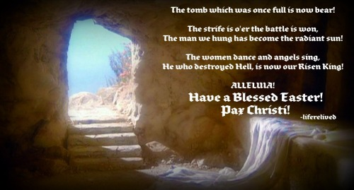 liferelived:  JESUS CHRIST IS RISEN TODAY AND ALL DAYS! ALLELUIA! SO RISE O' ISRAEL, BLAST YOUR TRUMPETS AND REJOICE IN YOUR NEW FREEDOM WITHIN CHRIST! It has been a beautiful Lent and I am glad to say I have risen anew with Christ this  Blessed Easter! My spirit found where Christ is calling me and I am gladdened by the thought of it! All my heart wished now is to do His will and no other! I hope your Lent was as blessed as mine was! I am so thankful and humbled for how much He has given to me these past forty days! May God bless you all and may you rejoice in the radiance of the newly resurrected Christ! Vive Jesu!