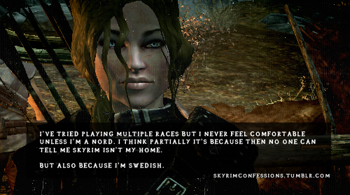 "skyrimconfessions:   ""I've tried playing multiple races but I never feel comfortable unless I'm a nord. I think partially it's because then no one can tell me skyrim isn't my home. But also because I'm swedish."" http://skyrimconfessions.tumblr.com Image Credit: [x]"