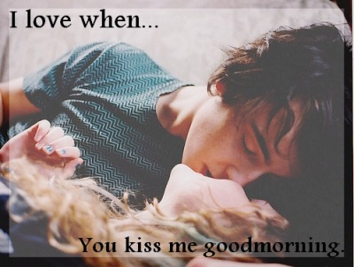 Ilovewhen… You kiss me good morning.