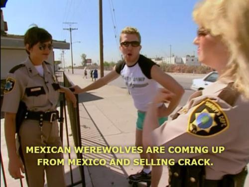 whatistumblrforeals:  MY FAVORITE SCENE FROM RENO 911! EVER.  Mexican Werewolf is my nick name