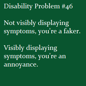 disabledtalk:  (Image text: Disability Problem #46: Not visibly displaying symptoms, you're a faker.  Visibly displaying symptoms, you're an annoyance.)  I just need three of these right now. Just a small rant. In other peoples words because I can't muster my own