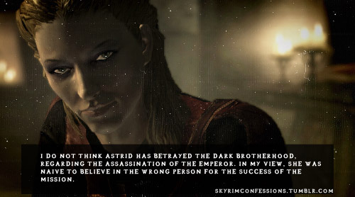 "skyrimconfessions:  ""I do not think Astrid has betrayed the Dark Brotherhood, regarding the assassination of the Emperor. In my view, she was naive to believe in the wrong person for the success of the mission."" Image Owner http://skyrimconfessions.tumblr.com/  I think so too. Also she did only what she thought to be the best for the brotherhood. And i distrusted Cicero, too, that creepy joker. Never wanted to be the listener. Dear Astrid! It broke my heart to see her bound to the ground, burned.I really liked her, she deserved better!"