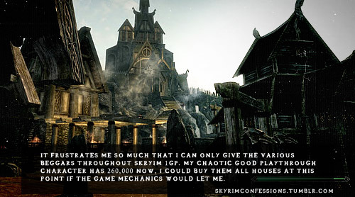 "skyrimconfessions:  ""It frustrates me so much that I can only give the various beggars throughout Skryim 1gp. My chaotic good playthrough character has 260,000 now, I could buy them all houses at this point if the game mechanics would let me."" http://skyrimconfessions.tumblr.com/"