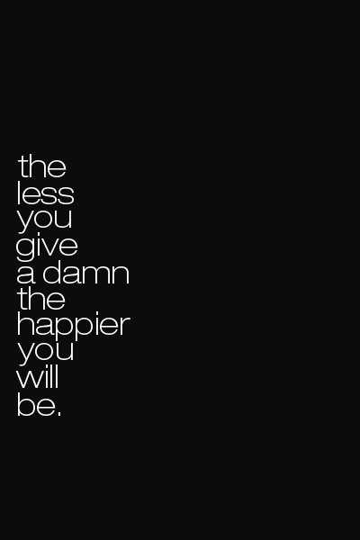 jaymug:  The less you give a damn the happier you will be.