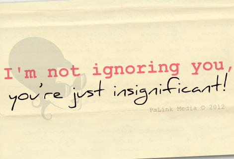 I'm not ignoring you, you're just insignificant!