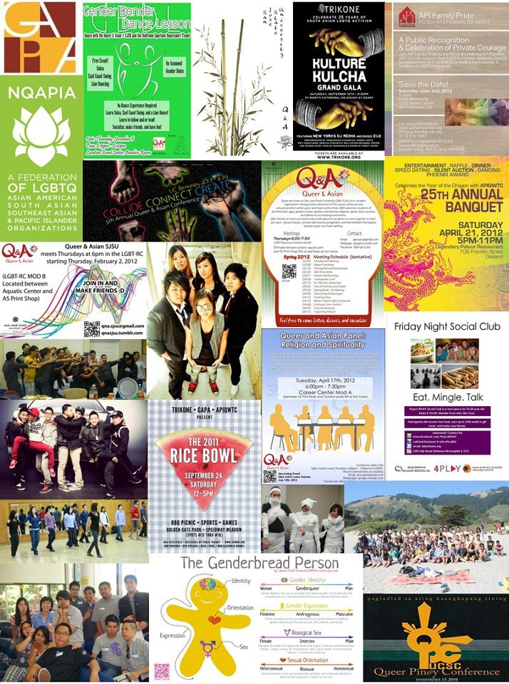 "Hello friends! Okay, so SJSU Mosaic Cross-Cultural Center asked Q&A SJSU to make a collage for the display case at the student union for Asian-American Awareness month, which is awesome! This is for y'all to enjoy! Collage items:-GAPA-Q&A SJSU Gender Bender Dance Lesson-Q&A T-Shirt Design-Trikone's Kulture Kulcha Grand Gala-API Family Pride: A Public Recognition & Celebration of Private Courage-National Queer Asian Pacific Islander Alliance (NQAPIA)-Queer Asian Conference: Collide Connect Create-Queer & Asian Spring 2012 Meeting Schedule-Asian Pacific Islander Lesbian Bisexual Queer women and Transgender Coalition (APIQWTC) 25th Annual Banquet-Q&A SJSU Welcome Flyer-""That's What She Said"" Webseries Cast-Queer & Asian Panel: Religion and Spirituality -Project 4PLay: Friday Night Social Club-Q&A Adjourning Potluck 2010-Q&A Boys-Gender Bender Dance Lesson 2010-Trikone/GAPA/APIQWTC: 2011 Rice Bowl-Q&A Halloween Day: Mummy Competition-Q&A SJSU, Stanford Q&A, Cal Q&A, Davis APIQ, SFSU AQUA Beach Day-Q&A SJSU delegation at 2010 QACON-The Genderbread Person-Queer Pin@y Conference 2010  -toodles"