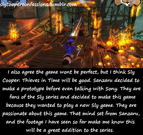 "slycooperconfessions:  ""I also agree the game wont be perfect, but I think Sly Cooper: Thieves in Time will be good. Sanzaru decided to make a prototype before even talking with Sony. They are fans of the Sly series and decided to make this game because they wanted to play a new Sly game. They are passionate about this game. That mind set from Sanzaru, and the footage I have seen so far make me know this will be a great addition to the series."" Confessed by: Anonymous"