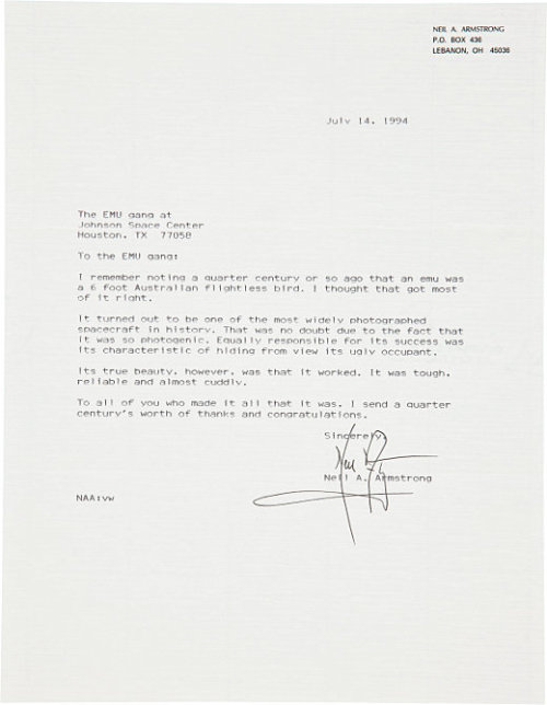 crookedindifference:  A Thank You from Neil Armstrong  As he exited the Apollo Lunar Module on July 20th of 1969, ready to set foot on the Moon, Neil Armstrong's immediate safety was in the hands of an incredible feat of engineering that is often overlooked: his A7L Spacesuit and backpack. Built at Lyndon B. Johnson Space Center by ILC Dover and Hamilton Standard, respectively, this early Extravehicular Mobility Unit (EMU) was required to provide, amongst other things, the following: a safe internal pressure; breathable oxygen; a regulated temperature; shielding from radiation; protection from micrometeorites, and a communications system. In addition, the suit's eleven layers needed to provide ample levels of comfort and mobility so as to make it usable. Below, a letter from Armstrong to the 'EMU gang', written in 1994 to mark the 25th anniversary of the Moon landing, in which he thanks them sincerely for their highly important work on what he calls his 'spacecraft'. NEIL A. ARMSTRONG P.O. BOX 436 LEBANON, OH 45036 July 14, 1994 The EMU gang at Johnson Space Center Houston, TX 77058 To the EMU gang: I remember noting a quarter century or so ago that an emu was a 6 foot Australian flightless bird. I thought that got most of it right. It turned out to be one of the most widely photographed spacecraft in history. That was no doubt due to the fact that it was so photogenic. Equally responsible for its success was its characteristic of hiding from view its ugly occupant. Its true beauty, however, was that it worked. It was tough, reliable and almost cuddly. To all of you who made it all that it was, I send a quarter century's worth of thanks and congratulations. Sincerely,  (Signed) Neil A. Armstrong