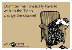fioreluh:  Don't tell me I physically have to walk to the TV to change the channelVia someecards